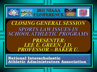 CLOSING GENERAL SESSION    SPORTS LAW ISSUES IN SCHOOL ATHLETIC PROGRAMS     PRESENTER: LEE E. GREEN, J.D. PROFESSOR   B
