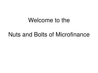 Welcome to the   Nuts and Bolts of Microfinance