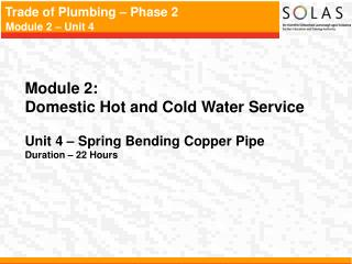 Module 2:   Domestic Hot and Cold Water Service   Unit 4   Spring Bending Copper Pipe  Duration   22 Hours