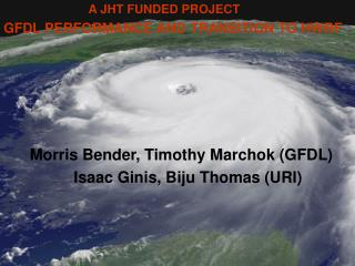 A JHT FUNDED PROJECT GFDL PERFORMANCE AND TRANSITION TO HWRF            Morris Bender, Timothy Marchok GFDL