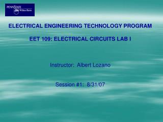 ELECTRICAL ENGINEERING TECHNOLOGY PROGRAM  EET 109: ELECTRICAL CIRCUITS LAB I    Instructor:  Albert Lozano   Session 1: