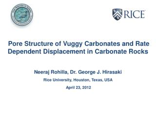 Pore Structure of Vuggy Carbonates and Rate Dependent Displacement in Carbonate Rocks   Neeraj Rohilla, Dr. George J. Hi
