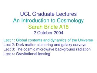 UCL Graduate Lectures An Introduction to Cosmology Sarah Bridle A18 2 October 2004