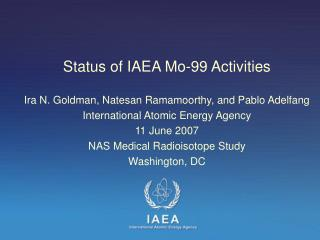 Status of IAEA Mo-99 Activities  Ira N. Goldman, Natesan Ramamoorthy, and Pablo Adelfang International Atomic Energy Age
