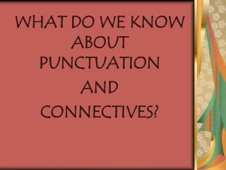 WHAT DO WE KNOW ABOUT PUNCTUATION AND  CONNECTIVES
