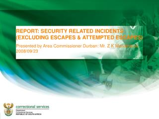 REPORT: SECURITY RELATED INCIDENTS EXCLUDING ESCAPES  ATTEMPTED ESCAPES Presented by Area Commissioner Durban: Mr. Z K M