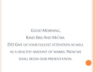 Good Morning, Kind Sirs And Ma am. DO Give us your fullest attention as well as a healthy amount of marks. Now we shall