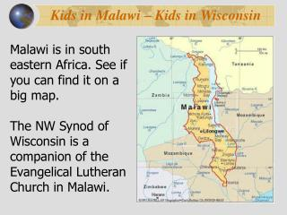 Malawi is in south eastern Africa. See if you can find it on a big map.  The NW Synod of Wisconsin is a companion of the