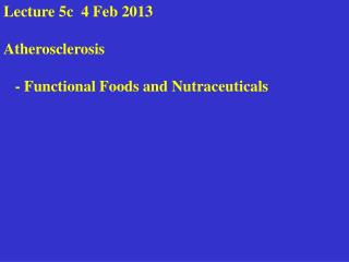 Lecture 5c  6 Feb 2012   Atherosclerosis     - Functional Foods and Nutraceuticals