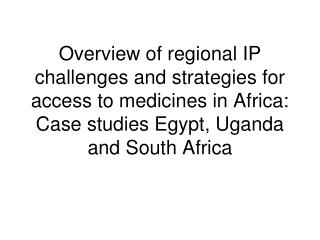 Overview of regional IP challenges and strategies for access to medicines in Africa: Case studies Egypt, Uganda and Sout