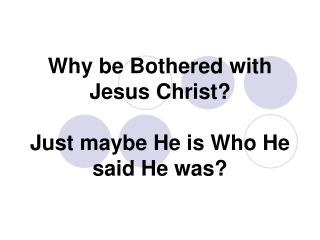 Why be Bothered with Jesus Christ   Just maybe He is Who He said He was