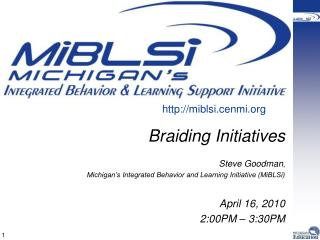 Braiding Initiatives  Steve Goodman,  Michigan s Integrated Behavior and Learning Initiative MiBLSi  April 16, 2010 2:00