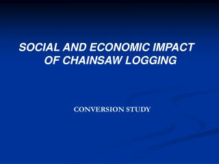 SOCIAL AND ECONOMIC IMPACT OF CHAINSAW LOGGING