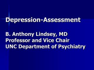 Depression-Assessment  B. Anthony Lindsey, MD Professor and Vice Chair UNC Department of Psychiatry