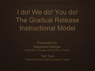 I do We do You do The Gradual Release Instructional Model  Presented by: Stephanie Milligan Elementary Language Arts Res