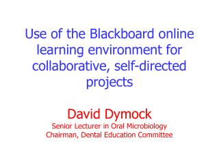 Use of the Blackboard online learning environment for collaborative, self-directed projects  David Dymock Senior Lecture