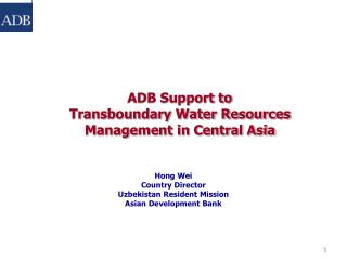 ADB Support to  Transboundary Water Resources Management in Central Asia    Hong Wei Country Director Uzbekistan Residen