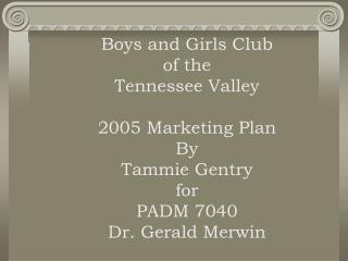 Boys and Girls Club of the  Tennessee Valley  2005 Marketing Plan By Tammie Gentry for PADM 7040 Dr. Gerald Merwin