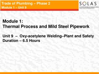 Module 1:   Thermal Process and Mild Steel Pipework   Unit 9     Oxy-acetylene Welding Plant and Safety Duration   6.5 H