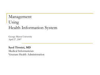 Management  Using  Health Information System   George Mason University April 27, 2007  Syed Tirmizi, MD Medical Informat