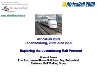 AfricaRail 2009 Johannesburg, 23rd June 2009  Exploring the Luxembourg Rail Protocol  Howard Rosen Principal, Howard Ros