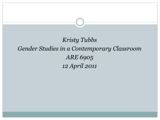 Kristy Tubbs Gender Studies in a Contemporary Classroom ARE 6905 12 April 2011