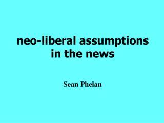 Neo-liberal assumptions  in the news     Sean Phelan