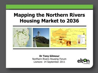 Mapping the Northern Rivers Housing Market to 2036           Dr Tony Gilmour Northern Rivers Housing Forum Lismore: 14 S