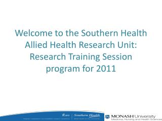 Welcome to the Southern Health Allied Health Research Unit: Research Training Session program for 2011