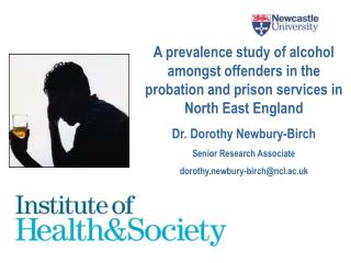 A prevalence study of alcohol amongst offenders in the probation and prison services in North East England  Dr. Dorothy