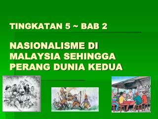 TINGKATAN 5  BAB 2   NASIONALISME DI MALAYSIA SEHINGGA  PERANG DUNIA KEDUA