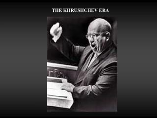 THE KHRUSHCHEV ERA