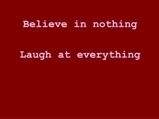 Believe in nothing  Laugh at everything