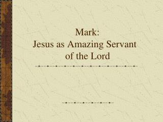 Mark:  Jesus as Amazing Servant              of the Lord