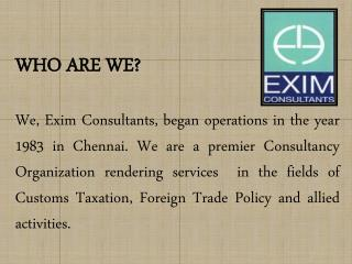WHO ARE WE  We, Exim Consultants, began operations in the year 1983 in Chennai. We are a premier Consultancy Organizatio