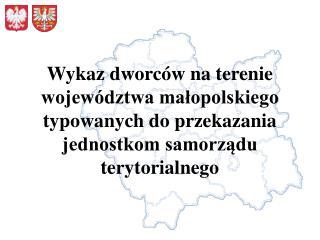 Wykaz dworc w na terenie wojew dztwa malopolskiego typowanych do przekazania jednostkom samorzadu terytorialnego