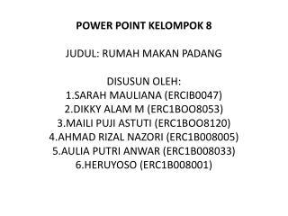 POWER POINT KELOMPOK 8  JUDUL: RUMAH MAKAN PADANG  DISUSUN OLEH: 1.SARAH MAULIANA ERCIB0047 2.DIKKY ALAM M ERC1BOO8053 3