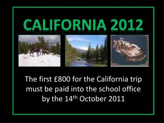 The first  800 for the California trip must be paid into the school office by the 14th October 2011