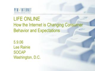 LIFE ONLINE How the Internet is Changing Consumer Behavior and Expectations  5.9.06 Lee Rainie SOCAP Washington, D.C.