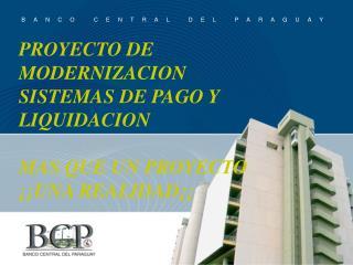 PROYECTO DE MODERNIZACION SISTEMAS DE PAGO Y  LIQUIDACION  MAS QUE UN PROYECTO   UNA REALIDAD