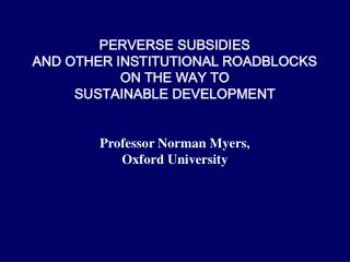 PERVERSE SUBSIDIES  AND OTHER INSTITUTIONAL ROADBLOCKS  ON THE WAY TO SUSTAINABLE DEVELOPMENT   Professor Norman Myers,