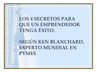 LOS 4 SECRETOS PARA QUE UN EMPRENDEDOR TENGA  XITO.  SEG N KEN BLANCHARD, EXPERTO MUNDIAL EN PYMES