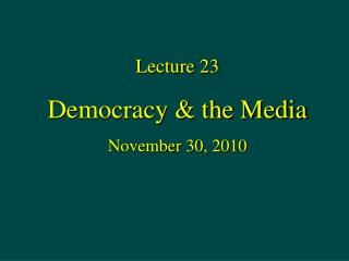 Lecture 23 Democracy  the Media November 30, 2010