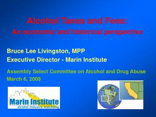 Alcohol Taxes and Fees: An economic and historical perspective  Bruce Lee Livingston, MPP Executive Director - Marin Ins