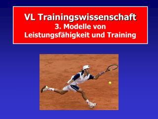 VL Trainingswissenschaft  3. Modelle von  Leistungsf higkeit und Training
