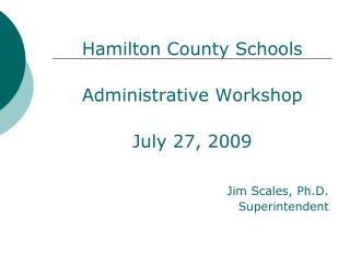 Hamilton County Schools  Administrative Workshop  July 27, 2009                Jim Scales, Ph.D. Superintendent