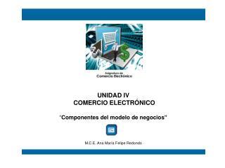 UNIDAD IV  COMERCIO ELECTR NICO   Componentes del modelo de negocios      M.C.E. Ana Mar a Felipe Redondo