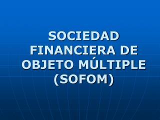 SOCIEDAD FINANCIERA DE OBJETO M LTIPLE SOFOM