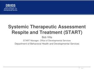Systemic Therapeutic Assessment Respite and Treatment START Bob Villa START Manager, Office of Developmental Services De