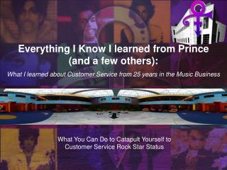 Everything I Know I learned from Prince  and a few others:  What I learned about Customer Service from 25 years in the M
